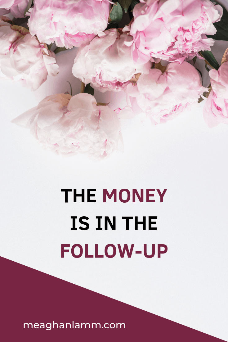 The Money Is In The Follow-up Https://www.meaghanlamm.com/the-money-is-in-the-follow-up/