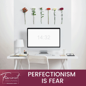Perfectionism Is Fear